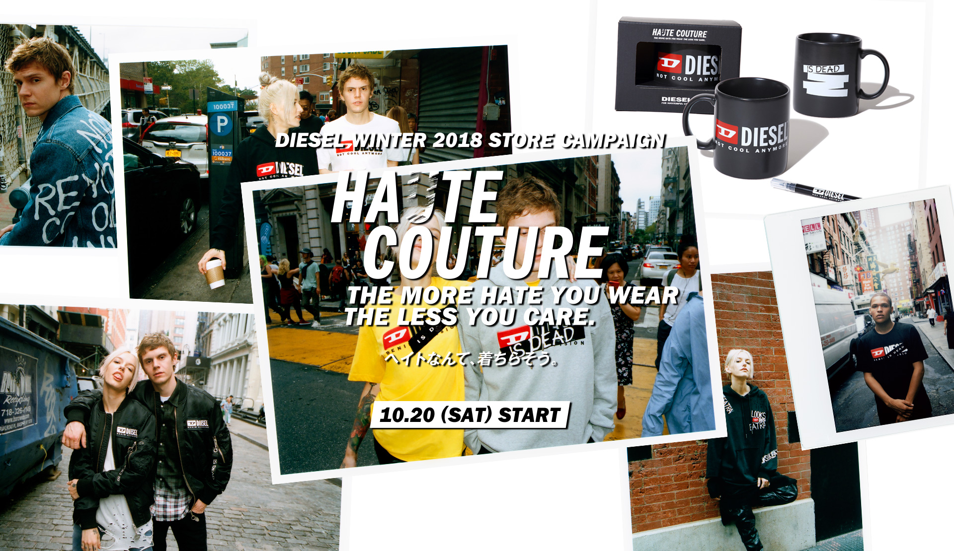 DIESEL WINTER 2018 STORE CAMPAIGN HA(U)TE COUTURE THE MORE HATE YOU WEAR THE LESS YOUR CARE. ヘイトなんて、着ちらそう。10.20(SAT)START